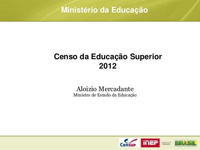 Censo da Educação Superior 2012 Ministério da Educação Aloizio Mercadante Ministro de Estado da Educação