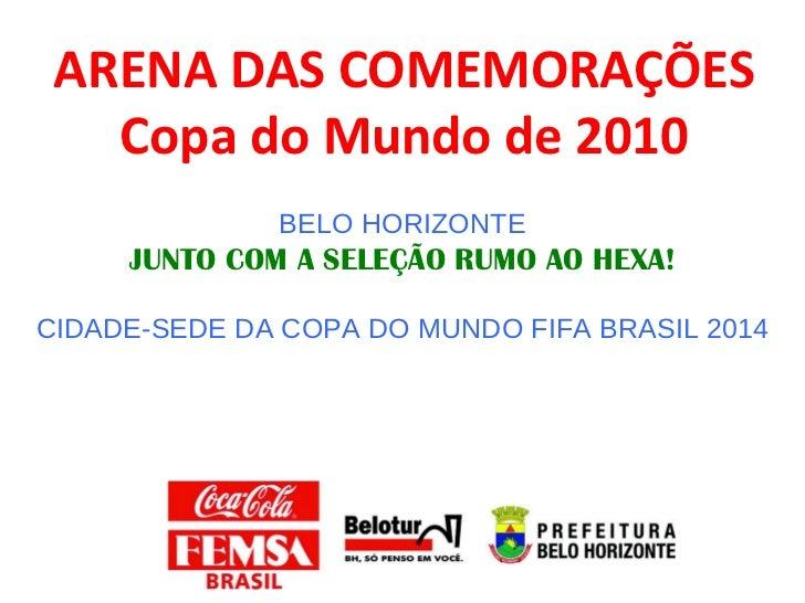 ARENA DAS COMEMORAÇÕES Copa do Mundo de 2010 BELO HORIZONTE JUNTO COM A SELEÇÃO RUMO AO HEXA! CIDADE-SEDE DA COPA DO MUNDO...