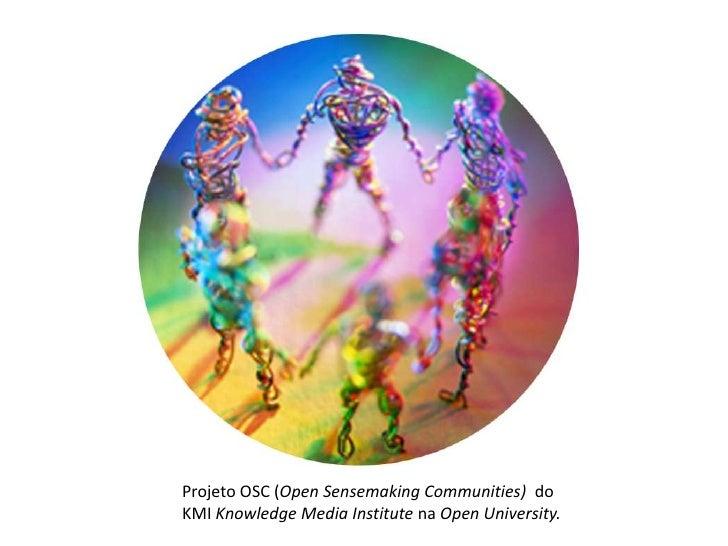 Projeto OSC (Open Sensemaking Communities) doKMI Knowledge Media Institute na Open University.