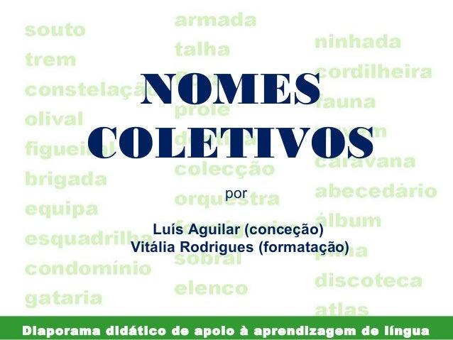 NOMES COLETIVOS por Luís Aguilar (conceção) Vitália Rodrigues (formatação)  Diaporama didático de apoio à aprendizagem de ...