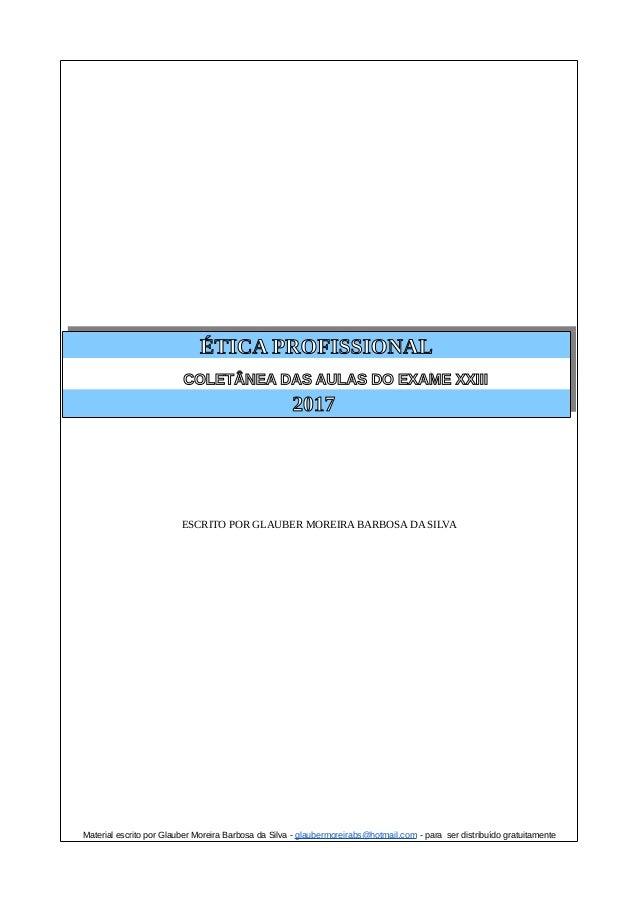 ÉTICA PROFISSIONAL COLETÂNEA DAS AULAS DO EXAME XXIII 2017 ESCRITO POR GLAUBER MOREIRA BARBOSA DA SILVA Material escrito p...