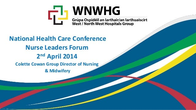 National Health Care Conference Nurse Leaders Forum 2nd April 2014 Colette Cowan Group Director of Nursing & Midwifery