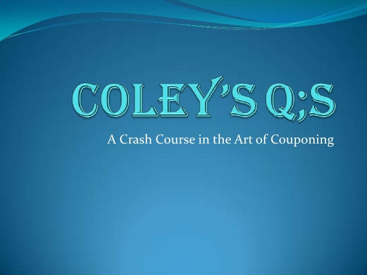 Coley'sQ;s<br />A Crash Course inthe Art of Couponing<br />