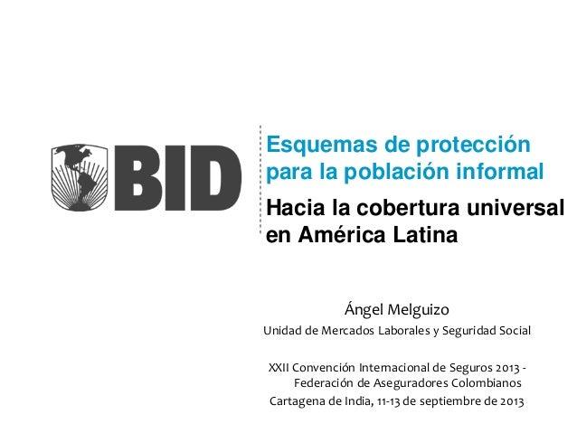 Esquemas de protección para la población informal Hacia la cobertura universal en América Latina Ángel Melguizo Unidad de ...