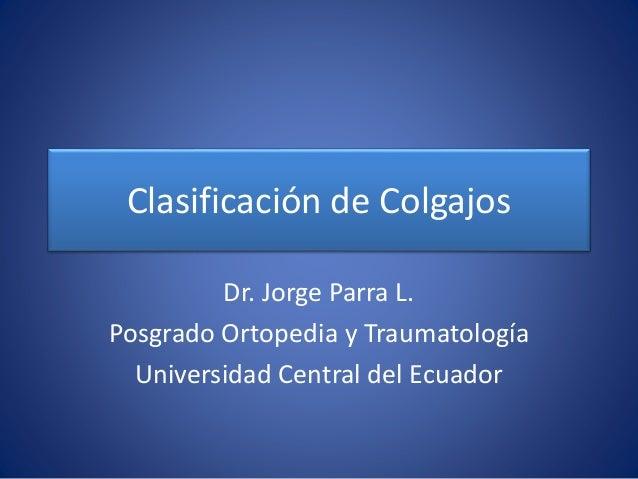 Clasificación de Colgajos Dr. Jorge Parra L. Posgrado Ortopedia y Traumatología Universidad Central del Ecuador