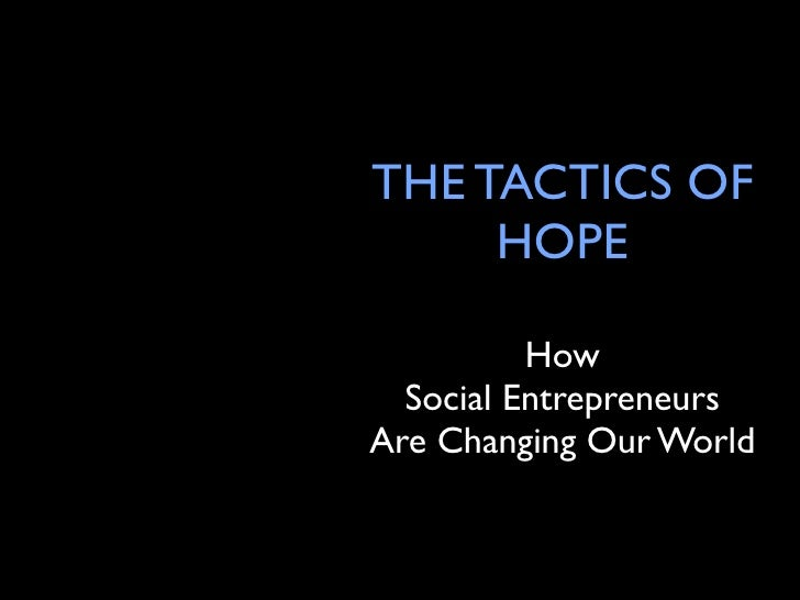 THE TACTICS OF      HOPE            How   Social Entrepreneurs Are Changing Our World