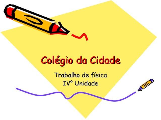 Colégio da Cidade  Trabalho de física    IV° Unidade