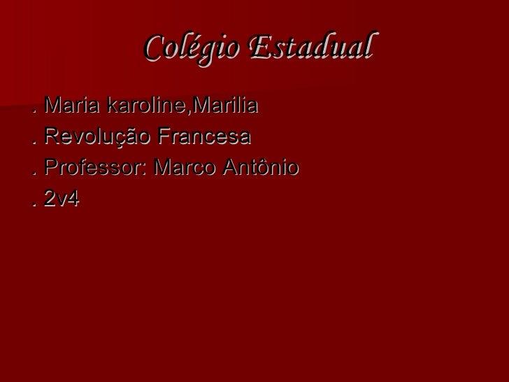 Colégio Estadual <ul><li>. Maria karoline,Marilia  </li></ul><ul><li>. Revolução Francesa  </li></ul><ul><li>. Professor: ...