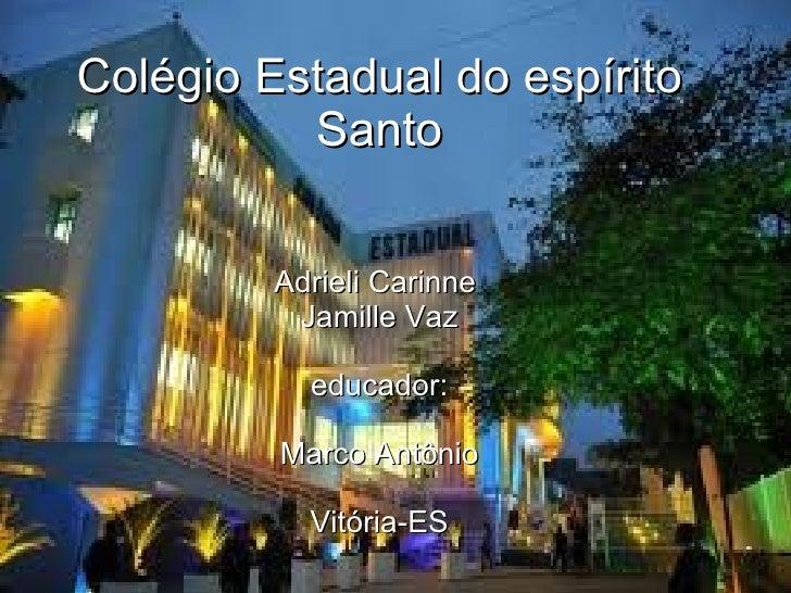 Colégio Estadual do espírito Santo Adrieli Carinne  Jamille Vaz educador: Marco Antônio Vitória-ES