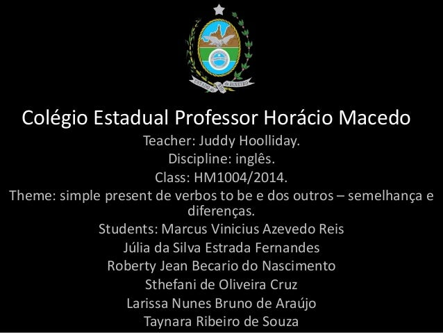 Colégio Estadual Professor Horácio Macedo Teacher: Juddy Hoolliday. Discipline: inglês. Class: HM1004/2014. Theme: simple ...