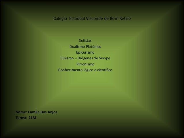 Colégio Estadual Visconde de Bom Retiro Sofistas Dualismo Platônico Epicurismo Cinismo – Diógenes de Sinope Pirronismo Con...