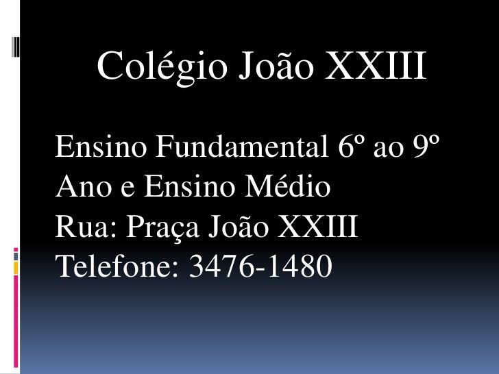 Colégio João XXIII<br />Ensino Fundamental 6º ao 9º Ano e Ensino Médio<br />Rua: Praça João XXIII<br />Telefone: 3476-1480...