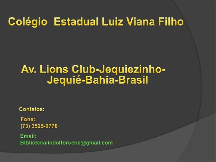 Colégio  Estadual Luiz Viana Filho<br />Av. Lions Club-Jequiezinho- Jequié-Bahia-Brasil<br />Contatos: <br />Fone:<br />(7...