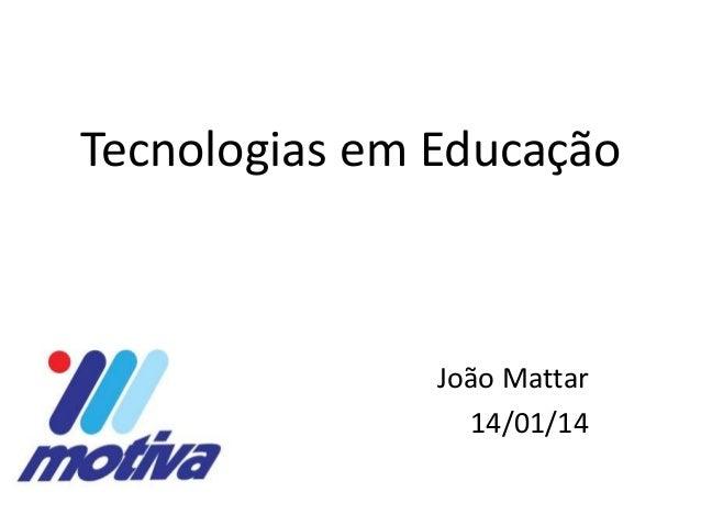 Tecnologias em Educação  João Mattar 14/01/14