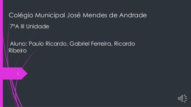 Colégio Municipal José Mendes de Andrade 7ºA III Unidade Aluno: Paulo Ricardo, Gabriel Ferreira, Ricardo Ribeiro 1