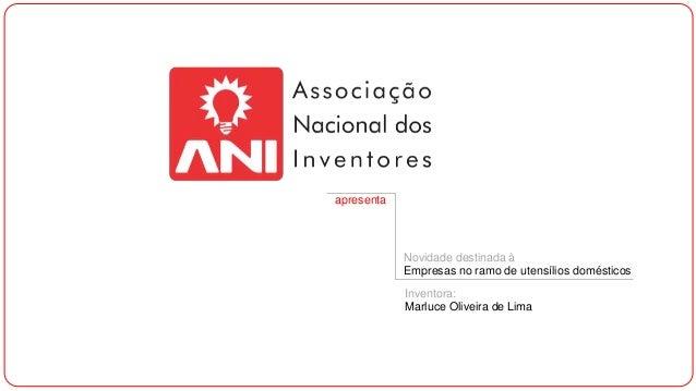 apresenta Novidade destinada à Empresas no ramo de utensílios domésticos Inventora: Marluce Oliveira de Lima