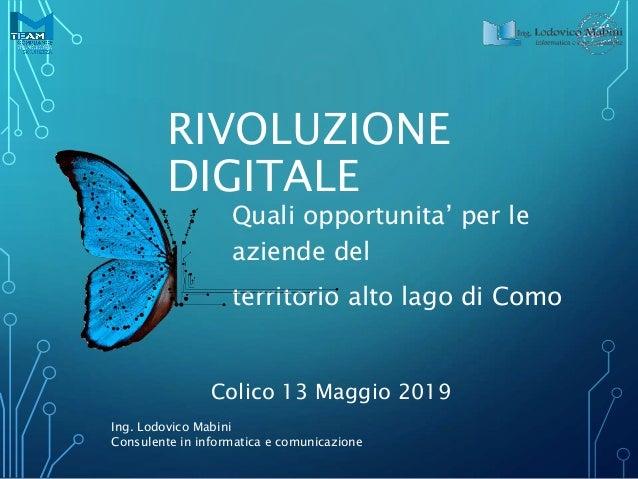 RIVOLUZIONE DIGITALE Quali opportunita' per le aziende del territorio alto lago di Como Colico 13 Maggio 2019 Ing. Lodovic...