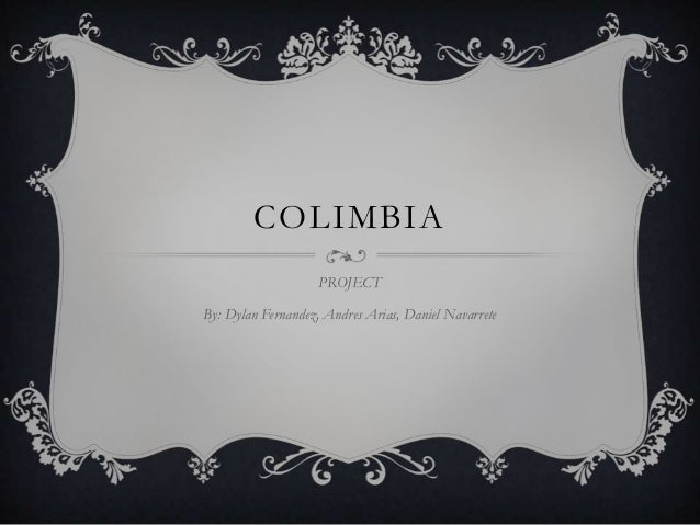 COLIMBIA PROJECT By: Dylan Fernandez, Andres Arias, Daniel Navarrete
