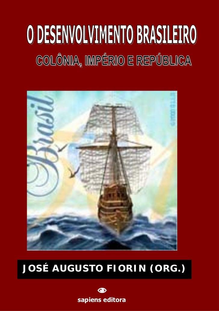 JOSÉ AUGUSTO FIORIN (ORG.)    O DESENVOLVIMENTO BRASILEIRO: COLÔNIA, IMPÉRIO E REPÚBLICA                                 ...
