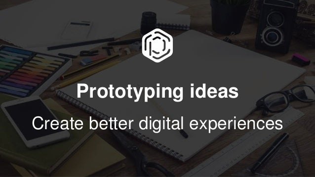Prototyping ideas Create better digital experiences