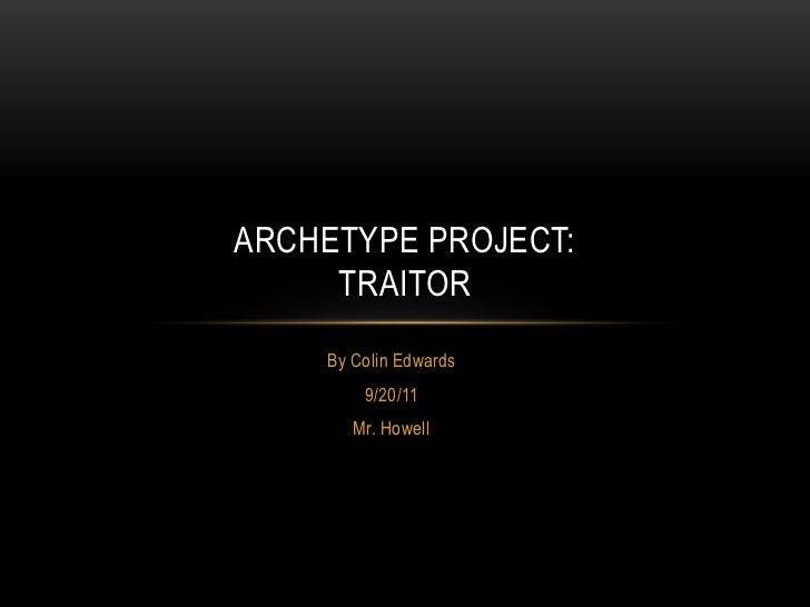 ARCHETYPE PROJECT:     TRAITOR    By Colin Edwards        9/20/11       Mr. Howell