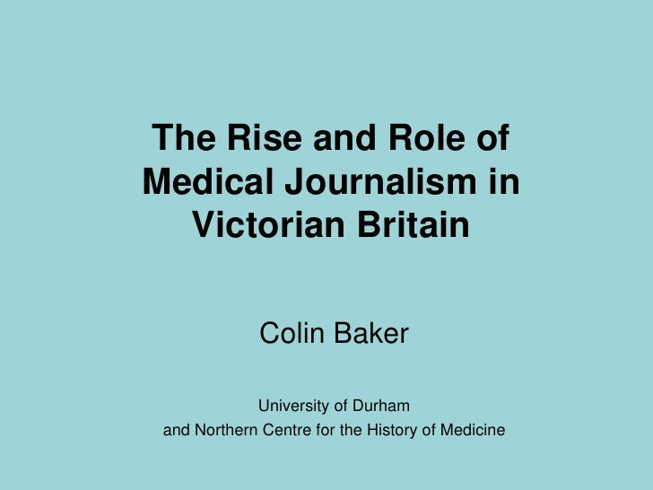 The Rise and Role ofMedical Journalism in Victorian Britain<br />Colin Baker<br />University of Durham <br />and Northern ...