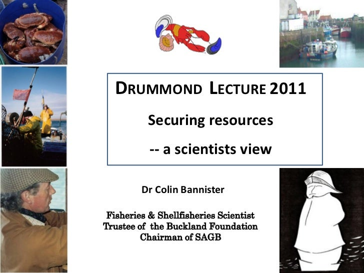 DRUMMOND LECTURE 2011          Securing resources           -- a scientists view         Dr Colin Bannister Fisheries & Sh...