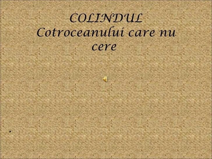 """COLINDUL Cotroceanului care nu cere  """""""
