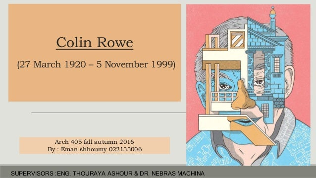 Colin Rowe (27 March 1920 – 5 November 1999) Arch 405 fall autumn 2016 By : Eman shhoumy 022133006 SUPERVISORS :ENG. THOUR...