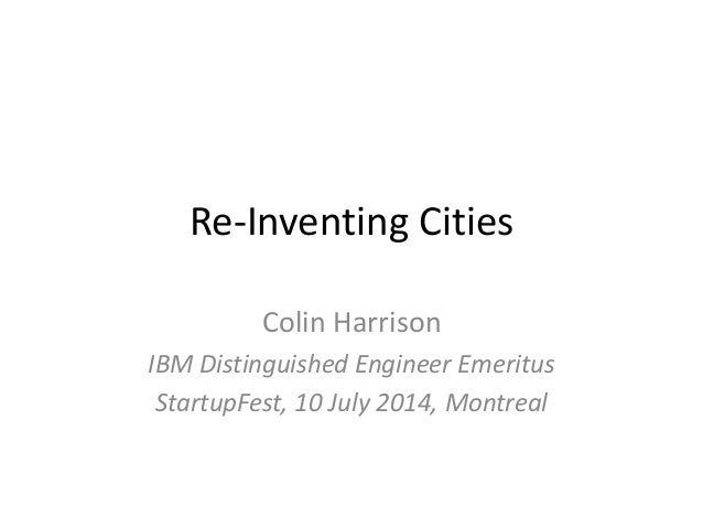 Re-Inventing Cities Colin Harrison IBM Distinguished Engineer Emeritus StartupFest, 10 July 2014, Montreal