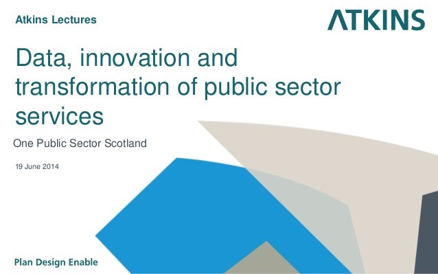 Data, innovation and transformation of public sector services One Public Sector Scotland 19 June 2014 Atkins Lectures