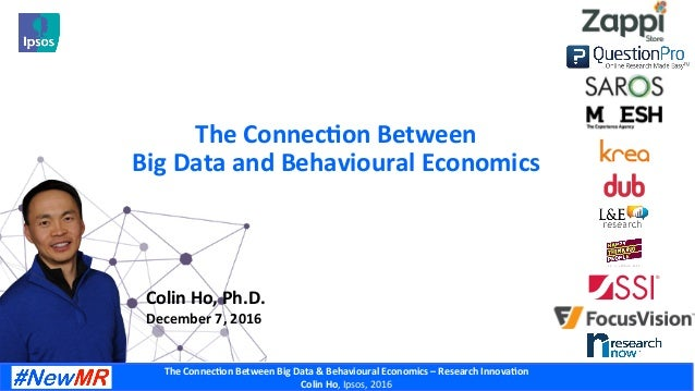 The	Connec)on	Between	Big	Data	&	Behavioural	Economics	–	Research	Innova)on	 Colin	Ho,	Ipsos,	2016	 The	Connec)on	Between	...
