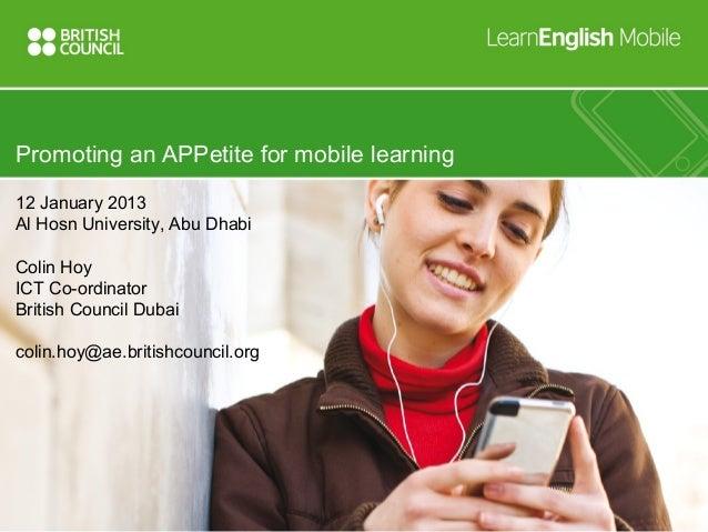 Promoting an APPetite for mobile learning12 January 2013Al Hosn University, Abu DhabiColin HoyICT Co-ordinatorBritish Coun...