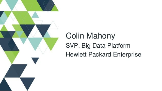 Colin Mahony SVP, Big Data Platform Hewlett Packard Enterprise
