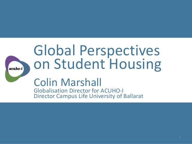 Global Perspectives on Student Housing Colin Marshall Globalisation Director for ACUHO-I Director Campus Life University o...