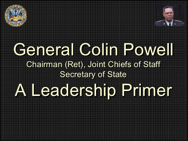 General Colin Powell Chairman (Ret), Joint Chiefs of Staff        Secretary of StateA Leadership Primer