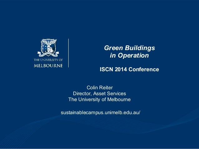 Green Buildings in Operation ISCN 2014 Conference Colin Reiter Director, Asset Services The University of Melbourne sustai...