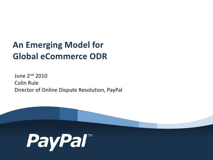 An Emerging Model for Global eCommerce ODR June 2nd 2010 Colin Rule Director of Online Dispute Resolution, PayPal