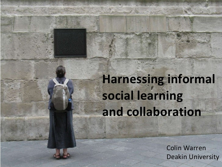 Harnessing informal social learning  and collaboration Colin Warren Deakin University