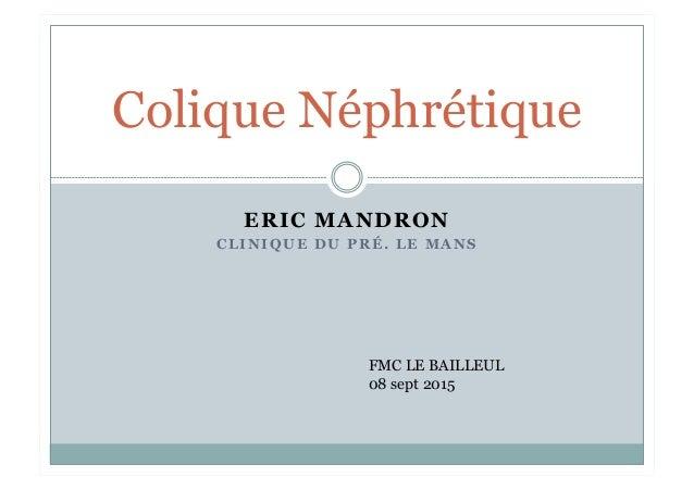 ERIC MANDRON C L I N I Q U E D U P R É . L E M A N S Colique Néphrétique FMC LE BAILLEUL 08 sept 2015