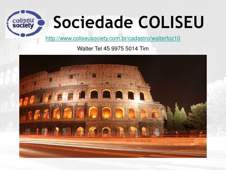 Sociedade COLISEU http://www.coliseusociety.com.br/cadastro/walterfoz10             Walter Tel 45 9975 5014 Tim
