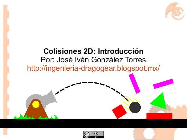 Colisiones 2D: Introducción Por: José Iván González Torres http://ingenieria-dragogear.blogspot.mx/