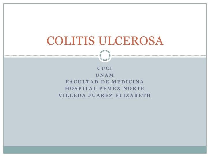 CUCI<br />UNAM<br />FACULTAD DE MEDICINA<br />HOSPITAL PEMEX NORTE<br />VILLEDA JUAREZ ELIZABETH<br />COLITIS ULCEROSA<br />