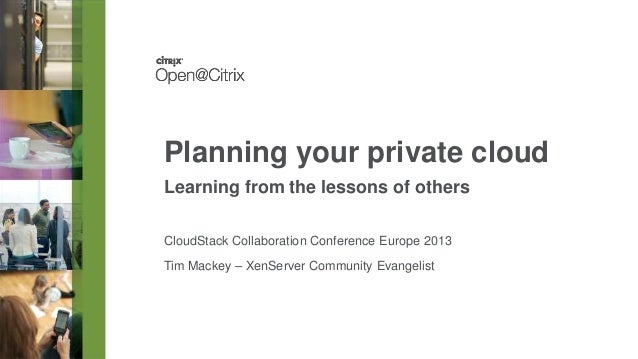 Planning your private cloud Learning from the lessons of others CloudStack Collaboration Conference Europe 2013  Tim Macke...