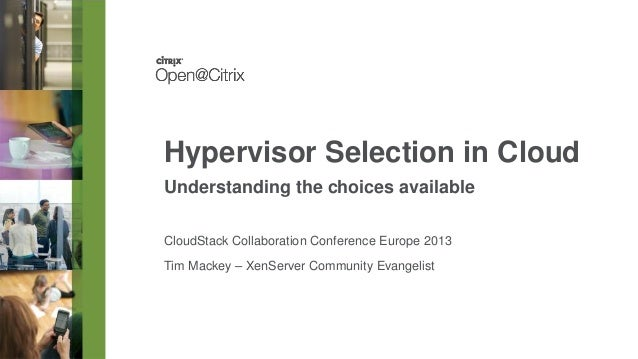 Hypervisor Selection in Cloud Understanding the choices available CloudStack Collaboration Conference Europe 2013 Tim Mack...