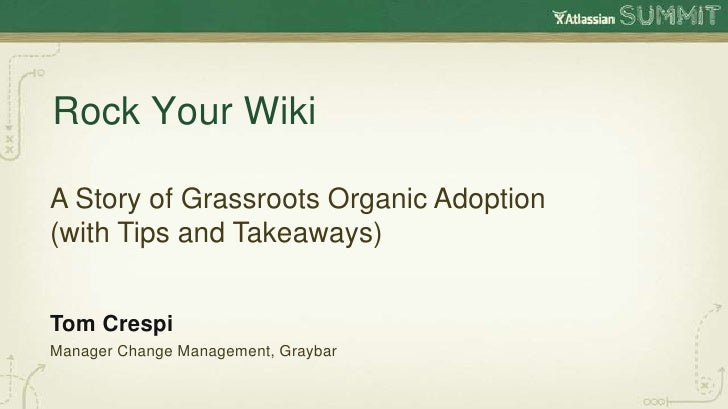 Rock Your WikiA Story of Grassroots Organic Adoption(with Tips and Takeaways)Tom CrespiManager Change Management, Graybar