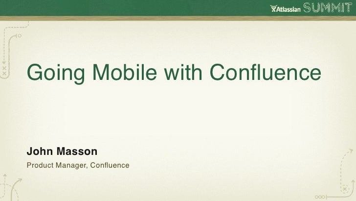 Going Mobile with ConfluenceJohn MassonProduct Manager, Confluence