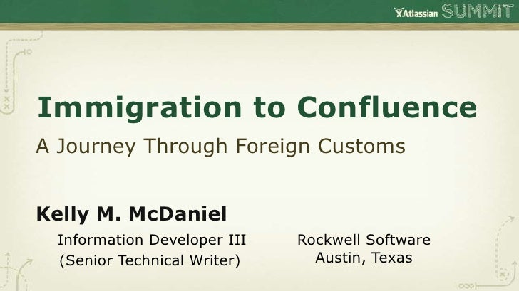 Immigration to ConfluenceA Journey Through Foreign CustomsKelly M. McDaniel Information Developer III   Rockwell Software ...