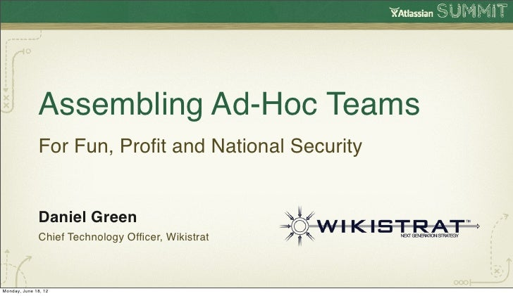 Assembling Ad-Hoc Teams              For Fun, Profit and National Security              Daniel Green              Chief Tec...