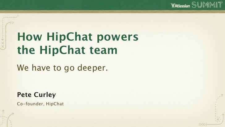 How HipChat powersthe HipChat teamWe have to go deeper.Pete CurleyCo-founder, HipChat